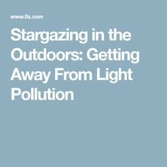 Stargazing in the Outdoors: Getting Away From Light Pollution
