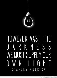 """""""However vast the darkness we must supply our own light."""" -Stanley Kubrick"""