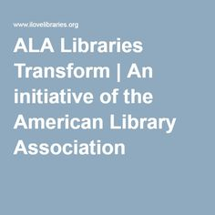 ALA Libraries Transform | An initiative of the American Library Association