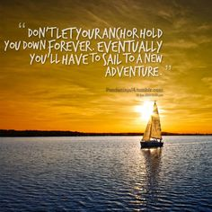 Don't let your anchor hold you down forever. Eventually you will have to sail to a new adventure.