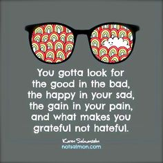 You gotta look for the good in the bad, the happy in your sad, the gain in your pain, and what makes you grateful not hateful.  - Karen Salmansohn