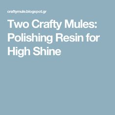Two Crafty Mules: Polishing Resin for High Shine