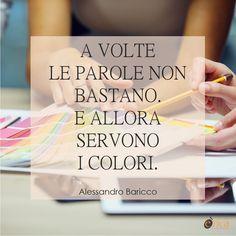 """""""A volte le parole non bastano. E allora servono i colori. E le forme. E le note. E le emozioni."""" (Alessandro Baricco)"""