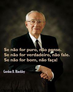 ''Se não for #puro, não #pense. Se não for #verdadeiro, não #fale. Se não for #bom, não faça!'' -Gordon B. Hinckley #SUD