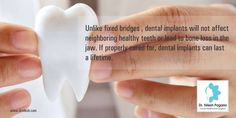 Unlike fixed bridges , dental implants will not affect neighboring healthy teeth or lead to bone loss in the jaw. If properly cared for, dental implants can last a lifetime.