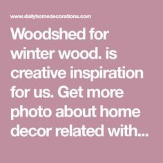 Woodshed for winter wood. is creative inspiration for us. Get more photo about home decor related with by looking at photos gallery at the bottom of this page. We are want to say thanks if you like to share this post to another people via your facebook, pinterest, google plus …