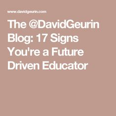 The @DavidGeurin Blog: 17 Signs You're a Future Driven Educator