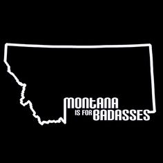 Montana is for BadAsses - This is clearly why we are going to Montana.