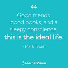 """Good friends, good books, and a sleep conscience: this is the ideal life."" -Mark Twain  Get teaching tips, advice, and ideas at TeacherVision.com!"