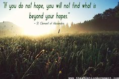 """If you do not hope, you will not find what is beyond your hopes."" - St. Clement of Alexandria"