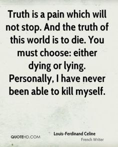 More Louis-Ferdinand Celine Quotes on www.quotehd.com - #quotes #able #been #choose #die #dying #either #kill #lying #must #myself #never #pain #personally #stop #the #truth #truth #truth #is #world