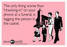 {Horrible Housewife talks about the full circle of life} The only thing worse than checking in on your phone at a funeral, is tagging the person in the casket.