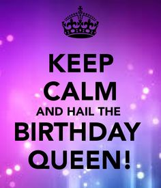 KEEP CALM AND HAIL THE  BIRTHDAY  QUEEN!