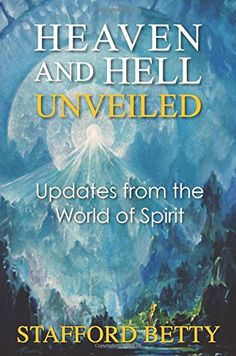 Heaven and Hell Unveiled: Updates from the World of Spirit by Stafford Betty