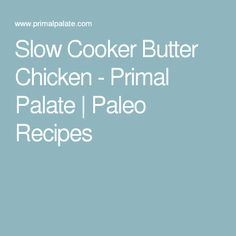 Slow Cooker Butter Chicken - Primal Palate | Paleo Recipes