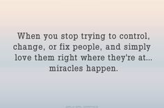 when you stop trying to control, change, or fix people, and simply love them right where they're at...miracles happen