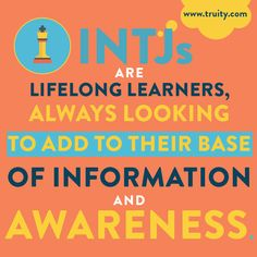 INTJs are lifelong learners, always looking to add to their base of information and awareness.