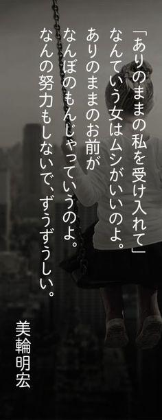 【自分を大切にする方法に迷ったら】美輪明宏さんがあなたに贈る珠玉の名言16選。◆ 「ありのままの私を受け入れて」なんていう女はムシがいいのよ。ありのままのお前がなんぼのもんじゃっていうのよ。なんの努力もしないで、ずうずうしい。 ◆ #美輪明宏 #名言 #人生 #いい言葉 #恋愛 #夫婦 #モチベーション #女 #励まし #やる気 Kind Words, Love Words, Famous Quotes, Me Quotes, Favorite Words, My Favorite Things, Special Words, Japanese Words, Positive Words