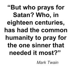 Is it true that a soul is beyond saving? Something to think about... If there is true redemption, then it must apply to Satan as well. And shouldn't we pray for his soul? What a quandary...