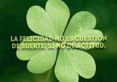 La felicidad no es cuestión de suerte,  si no de actitud.
