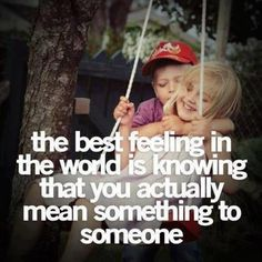 the best feeling in the world - knowing that you mean something to somebody