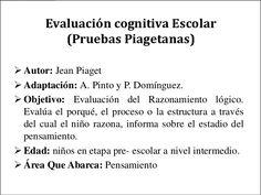 Evaluación cognitiva Escolar          (Pruebas Piagetanas) Autor: Jean Piaget Adaptación: A. Pinto y P. Domínguez. Obje...