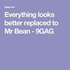 Everything looks better replaced to Mr Bean - 9GAG