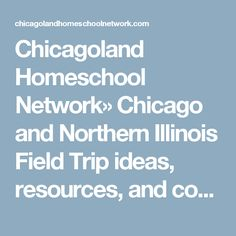 Chicagoland Homeschool Network» Chicago and Northern Illinois Field Trip ideas, resources, and contact information