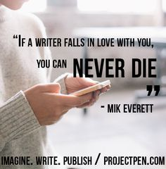 """""""If a writer falls in love with you, you can never die."""" - Mik Everett /// ProjectPen.com is now accepting submissions of fiction /// Sign up and tell us a story, and you could be featured on our website. /// IMAGINE. WRITE. PUBLISH"""