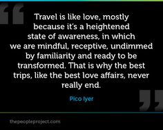 Travel is like love, mostly because it's a heightened state of awareness, in which we are mindful, receptive, undimmed by familiarity and ready to be transformed. That is why the best trips, like the best love affairs, never really end. - Pico Iyer #travel #quotes #travelquotes