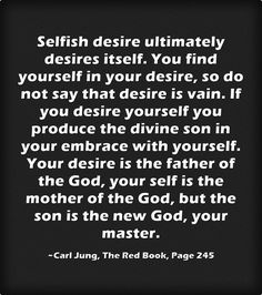 Selfish desire ultimately desires itself. You find yourself in your desire, so do not say that desire is vain. If you desire yourself you produce the divine son in your embrace with yourself. Your desire is the father of the God, your self is the mother of the God, but the son is the new God, your master.
