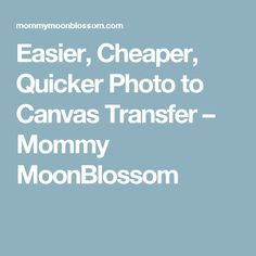 Easier, Cheaper, Quicker Photo to Canvas Transfer – Mommy MoonBlossom