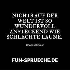 Nichts auf der Welt ist so wundervoll ansteckend wie schlechte Laune. (Charles Dickens)