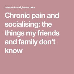 Chronic pain and socialising: the things my friends and family don't know