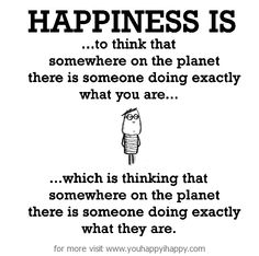 Happiness is, not being the only one. - You Happy, I Happy