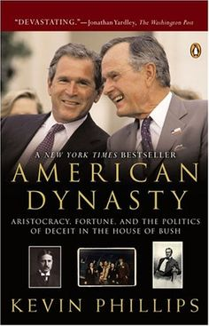 American Dynasty: Aristocracy, Fortune, and the Politics of Deceit in the House of Bush by Kevin Phillips
