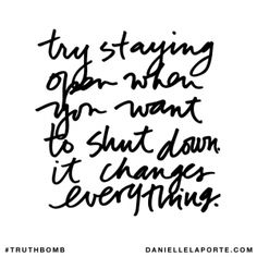 Try staying open when you want to shut down, it changes everything. @DanielleLaPorte #Truthbomb http://www.daniellelaporte.com/truthbomb/truthbomb-802/