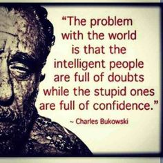 Intelligence or stupidity? Are we talking here about emotinal intelligence? Who is the one to decide who is intelligent or stupid? If we have doubts, are we intelligent? If we are confident, are we stupid? Since I have doubts about what Bukowski has written, does it make me intelligent? Is this whereto he is heading for? Sometimes I have the feeling we just want to prove our intelligence to the others, although we have doubts ourselves. And that makes us intelligent, doesn't it? A.D.(P.) :-D
