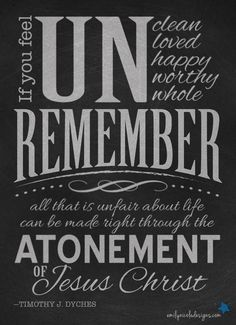 if you feel UNclean Unloved Unhappy Unworthy Unwhole remember all that is unfair about life can be made right through the atonement of Jesus Christ. -Elder Timothy J. Dyches, October 2013 General Conference