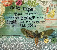 """""""Dear Hope, Thank you for your unending LIGHT, your truth, and for making my heart flutter."""" ---Art and quote by Kelly Rae Roberts ♥ Great Quotes, Me Quotes, Inspirational Quotes, Motivational, Uplifting Quotes, Photo Quotes, Daily Quotes, Kelly Rae Roberts, Hope Art"""