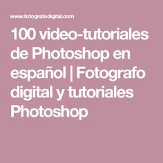 100 video-tutoriales de Photoshop en español | Fotografo digital y tutoriales Photoshop