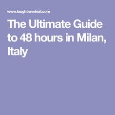 The Ultimate Guide to 48 hours in Milan, Italy