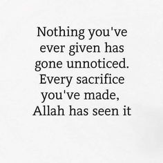"""Nothing you've ever given has gone unnoticed. Every sacrifice you've made, Allah has seen it."""