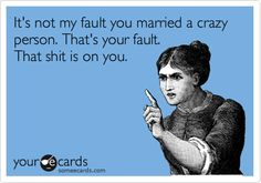 It's not my fault you married a crazy person. That's your fault. That shit is on you.