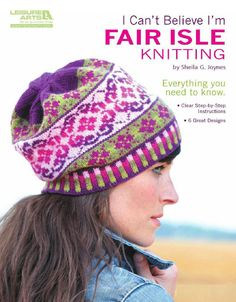 I Cant Believe Im Fair Isle Knitting - patterns for hats, cowl scarves. GREAT fair isle directions!!~~!