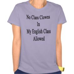Image from http://rlv.zcache.ca/no_class_clowns_in_my_english_class_allowed_tshirt-r6470aff57ae1454a902fbd9f410fc275_8nfnq_324.jpg.