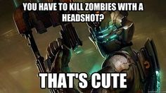 You have to kill zombies with a headshot? That's cute... #DeadSpace