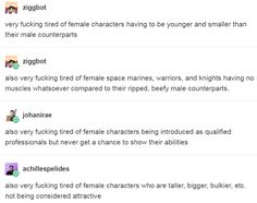 very fucking tired of female characters having to be younger and smaller than their male counterparts; of female space marines, warriors, and knights having no muscles whatsoever compared to their ripped, beefy male counterparts; of female characters being introduced as qualified professionals but never get a chance to show their abilities; of female characters who are taller, bigger, bulkier, etc. not being considered attractive