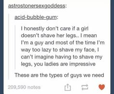"""No but seriously, really & truly, THIS IS ME 100%!!!! I am getting told every other day to shave my face because I hate doing it & I'm not that worried about it. And plus, have you seen the hair on OUR legs??? We could start our very own """"Locks of Love"""" charity!!! So yea, major double standard."""