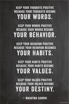 your thoughts....your behavior.... your habits....your values....become your destiny
